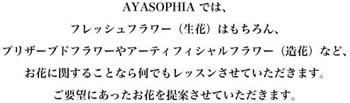 AYASOPHIA では、 フレッシュフラワー(生花)はもちろん、 プリザーブドフラワーや アーティフィシャルフラワー(造花)など、 お花に関することなら何でもレッスンさせていただきます。 ご要望にあったお花を提案させていただきます。