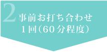 事前お打ち合わせ 1回(60分程度)